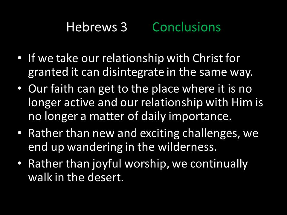 Hebrews 3 Conclusions If we take our relationship with Christ for granted it can disintegrate in the same way.