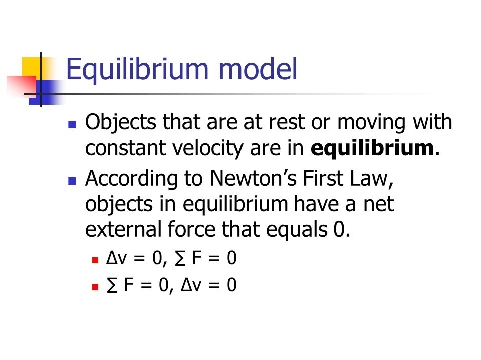 Equilibrium model Objects that are at rest or moving with constant velocity are in equilibrium.