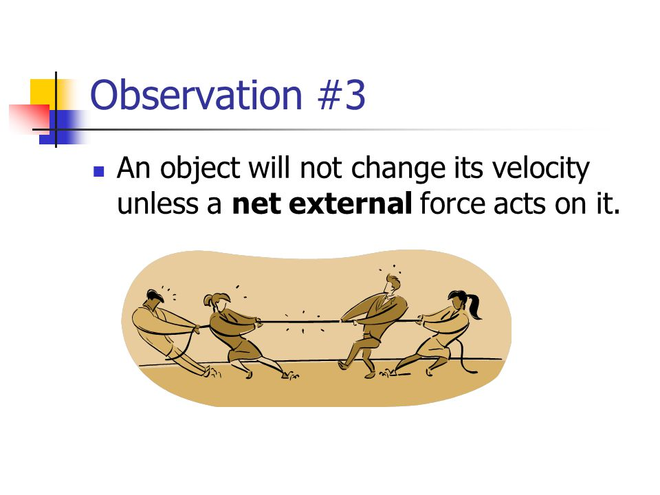 Observation #3 An object will not change its velocity unless a net external force acts on it.