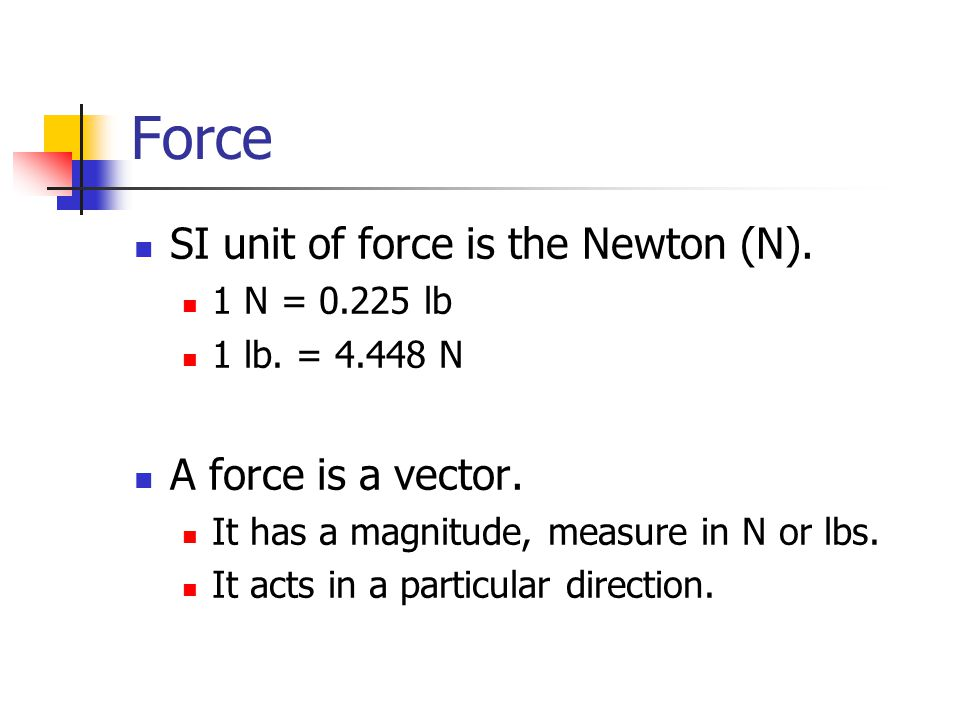 Force SI unit of force is the Newton (N). A force is a vector.