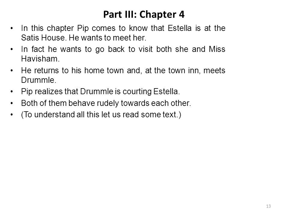Part III: Chapter 4 In this chapter Pip comes to know that Estella is at the Satis House. He wants to meet her.