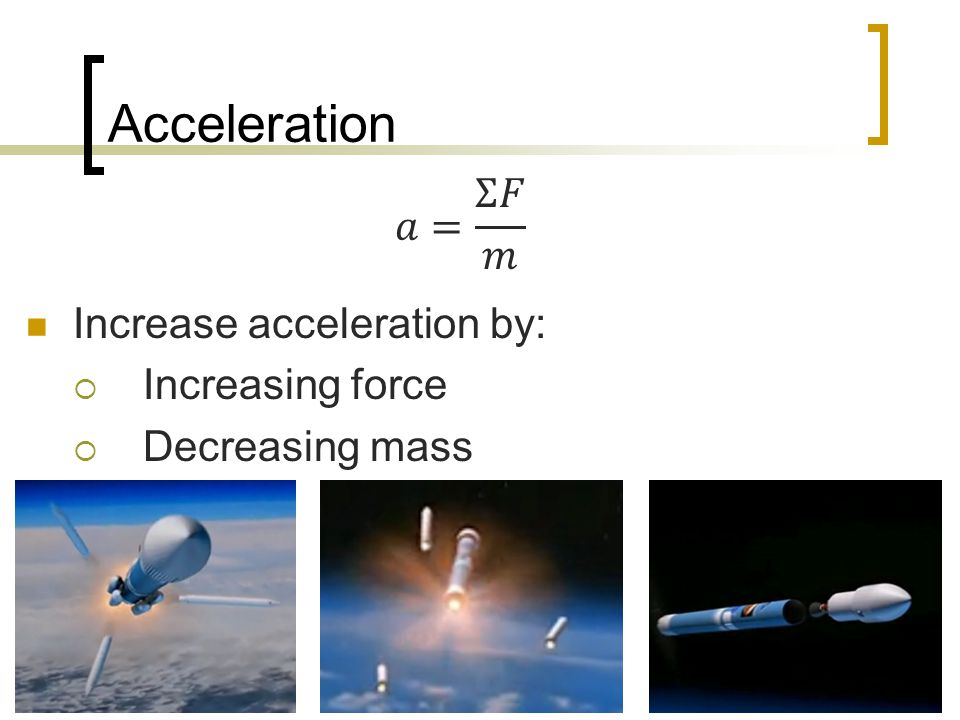 Acceleration 𝑎= Σ𝐹 𝑚 Increase acceleration by: Increasing force