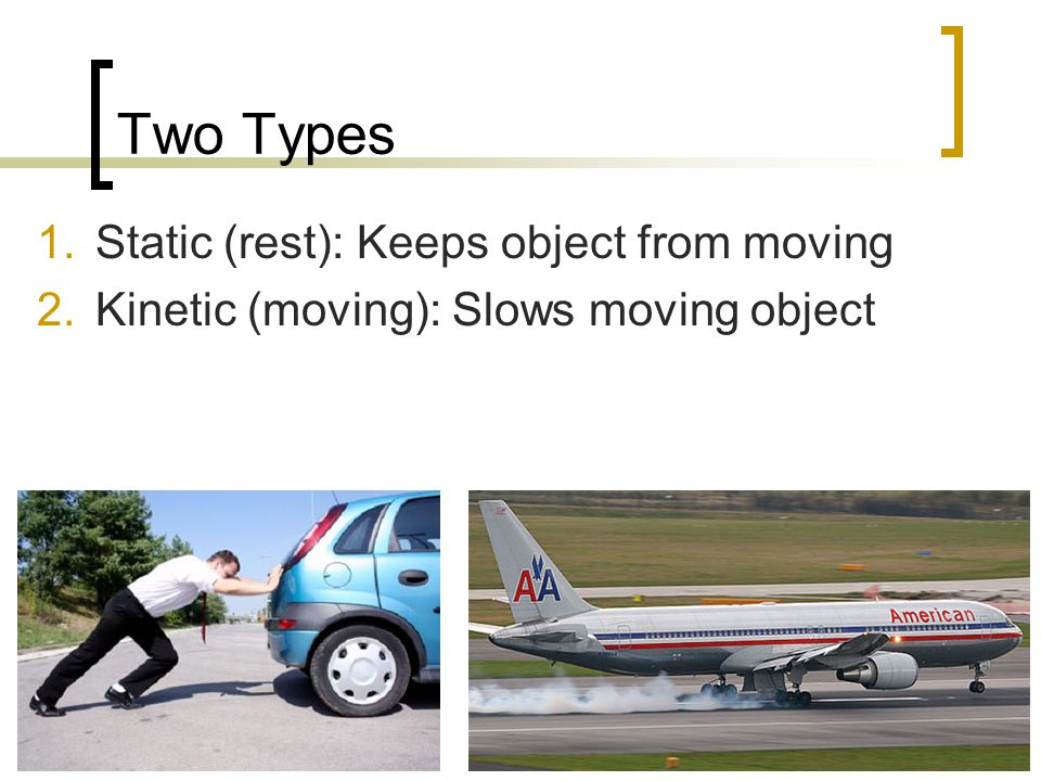 Two Types Static (rest): Keeps object from moving