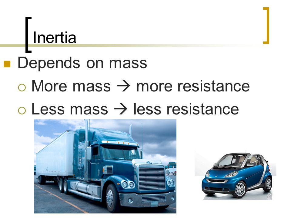 Inertia Depends on mass More mass  more resistance Less mass  less resistance