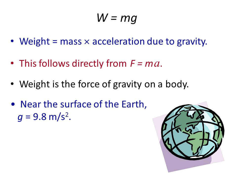W = mg Weight = mass  acceleration due to gravity.