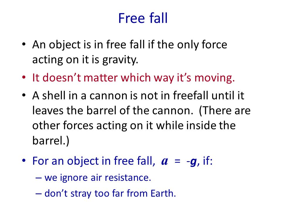 Free fall An object is in free fall if the only force acting on it is gravity. It doesn't matter which way it's moving.