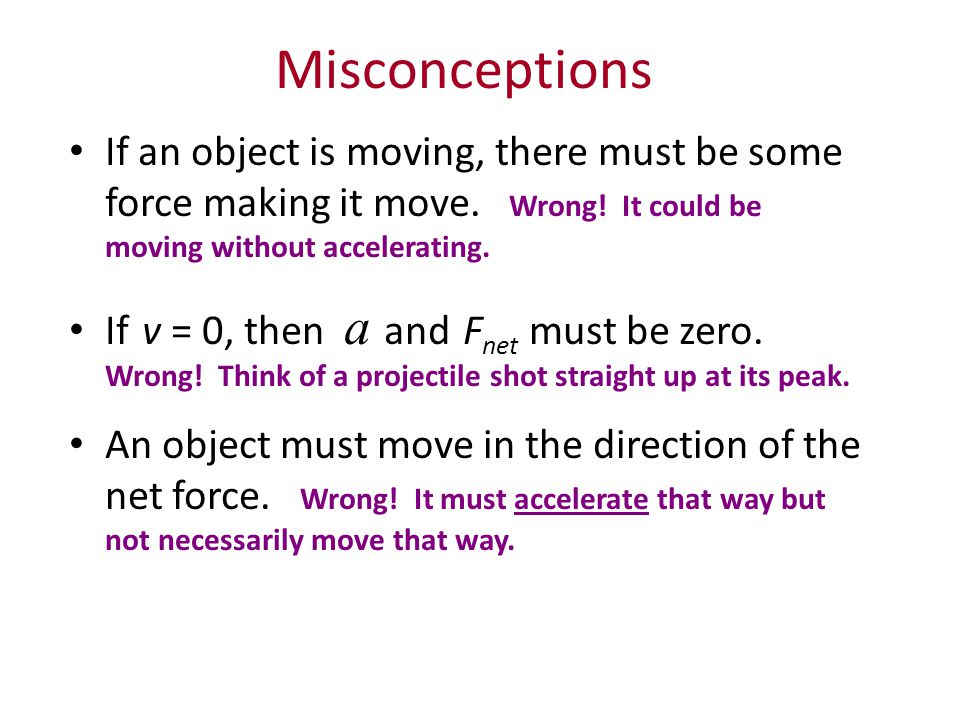 Misconceptions If an object is moving, there must be some force making it move. Wrong! It could be moving without accelerating.