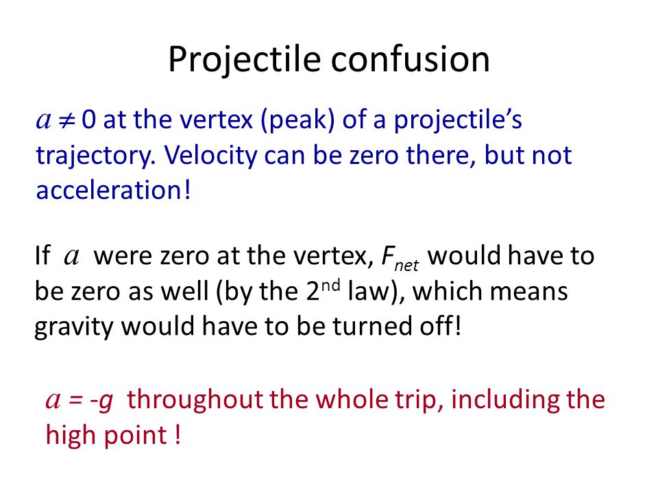 Projectile confusion a  0 at the vertex (peak) of a projectile's trajectory. Velocity can be zero there, but not acceleration!