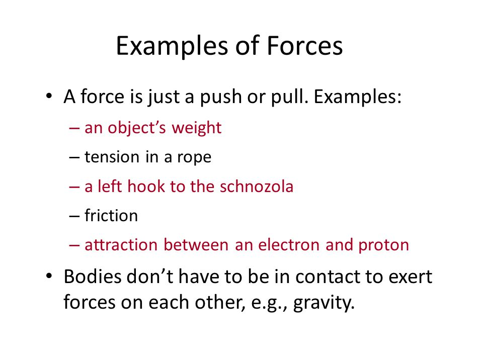 Examples of Forces A force is just a push or pull. Examples: