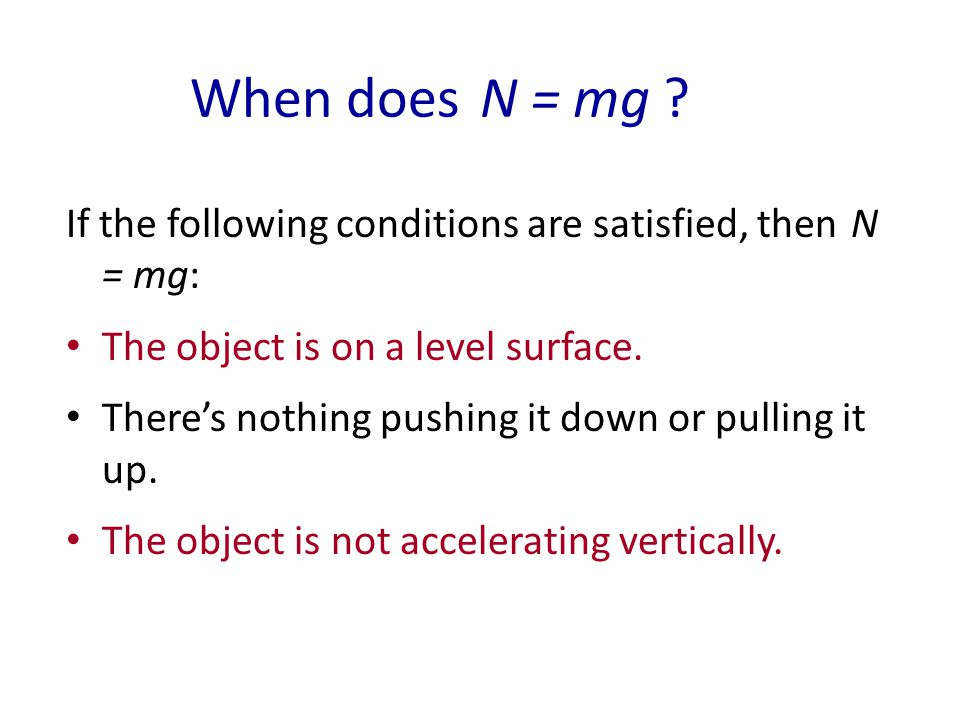 When does N = mg If the following conditions are satisfied, then N = mg: The object is on a level surface.