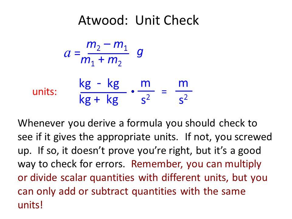 Atwood: Unit Check a = m2 – m1 m1 + m2 g kg - kg kg + kg m m s2 s2