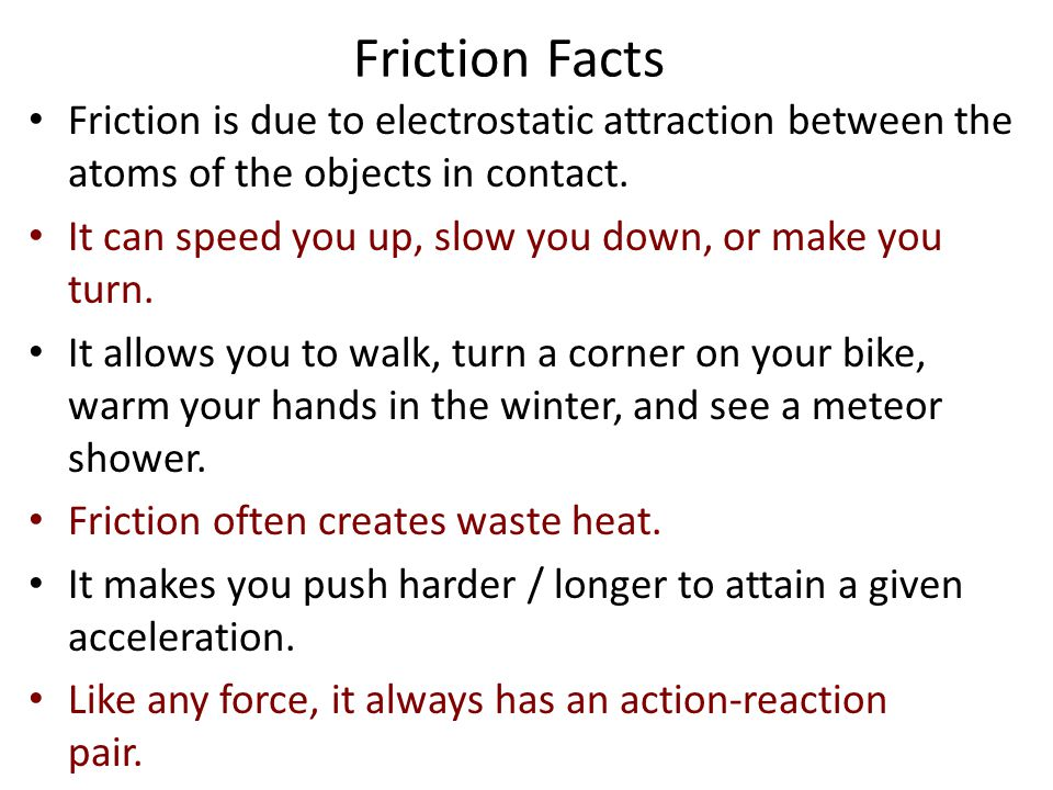 Friction Facts Friction is due to electrostatic attraction between the atoms of the objects in contact.