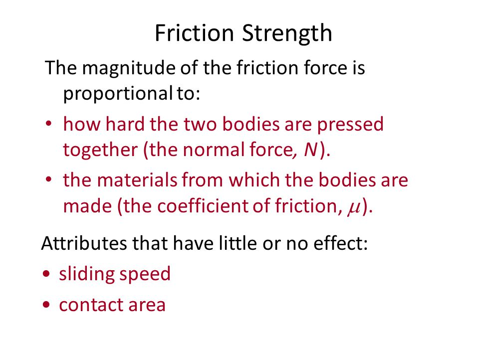 Friction Strength The magnitude of the friction force is proportional to: how hard the two bodies are pressed together (the normal force, N ).