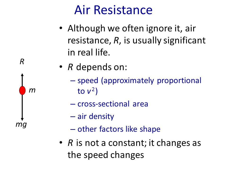 Air Resistance Although we often ignore it, air resistance, R, is usually significant in real life.