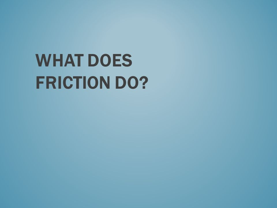 What does friction do