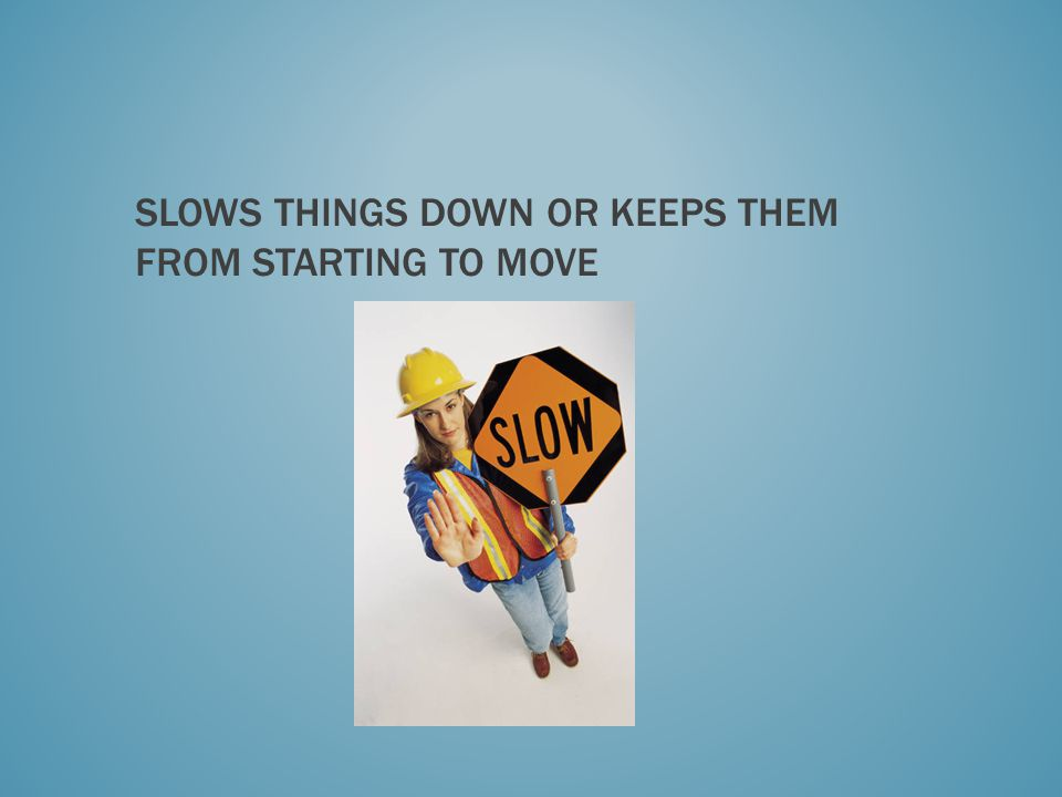 Slows things down or keeps them from starting to move
