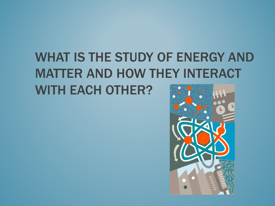 What is the study of energy and matter and how they interact with each other