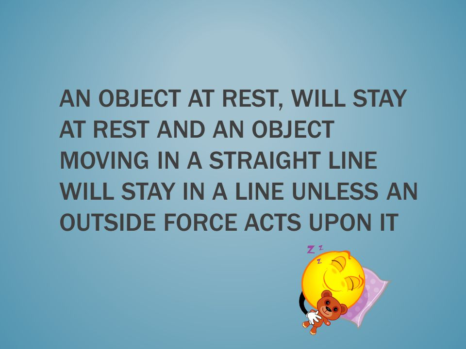An object at rest, will stay at rest and an object moving in a straight line will stay in a line unless an outside force acts upon it