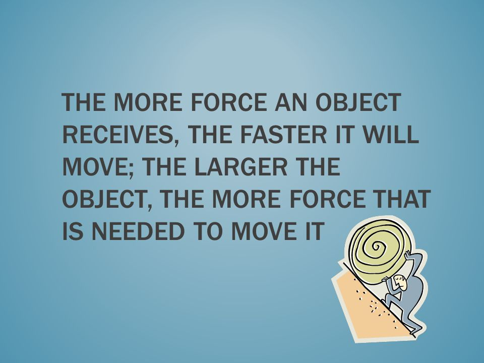 The more force an object receives, the faster it will move; the larger the object, the more force that is needed to move it