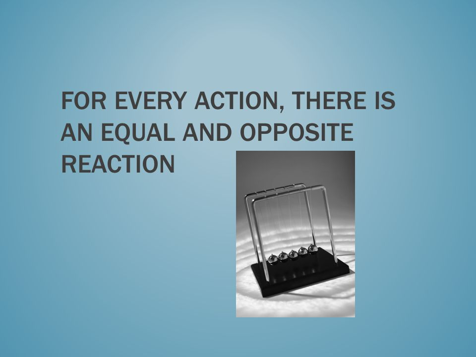 For every action, there is an equal and opposite reaction