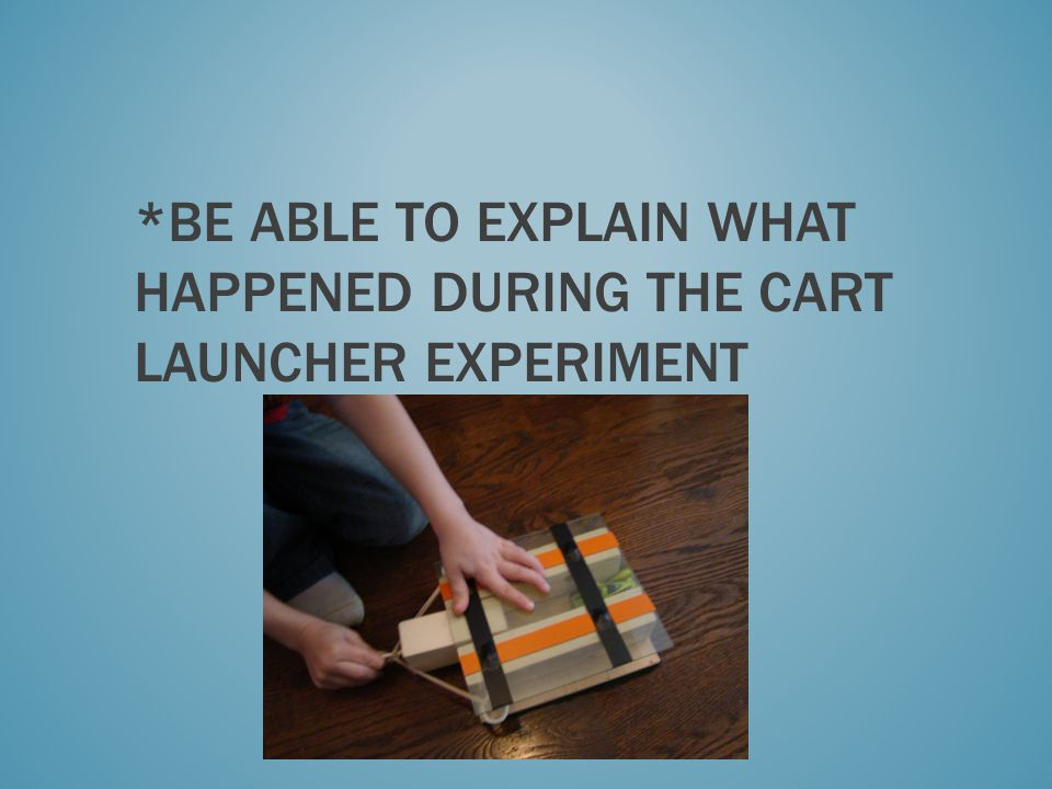 *Be able to explain what Happened during the cart launcher experiment