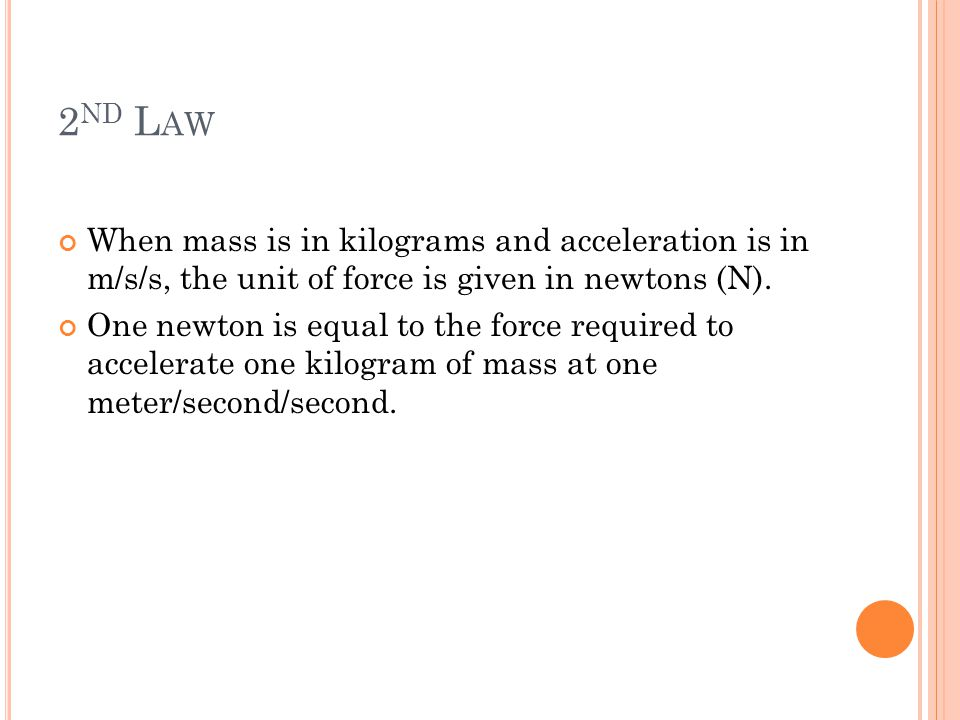 2nd Law When mass is in kilograms and acceleration is in m/s/s, the unit of force is given in newtons (N).