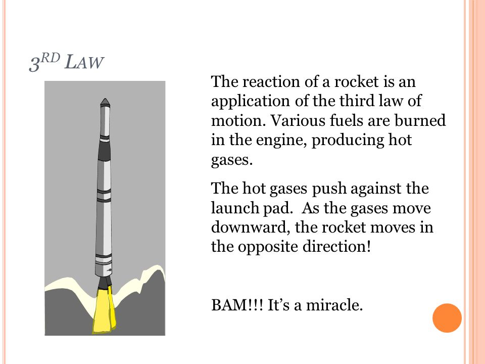 3rd Law The reaction of a rocket is an application of the third law of motion. Various fuels are burned in the engine, producing hot gases.