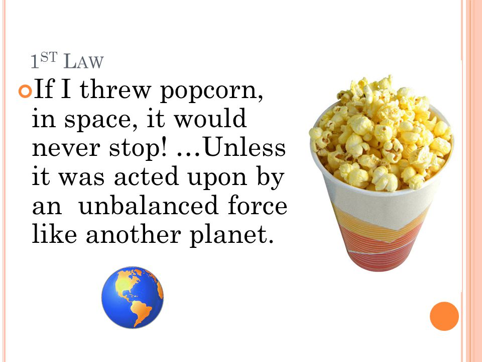 1st Law If I threw popcorn, in space, it would never stop.