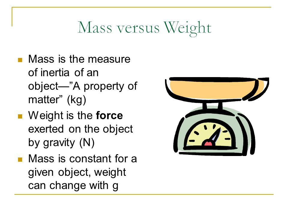 Mass versus Weight Mass is the measure of inertia of an object— A property of matter (kg) Weight is the force exerted on the object by gravity (N)