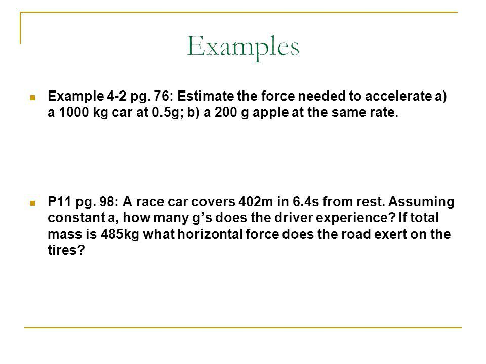 Examples Example 4-2 pg. 76: Estimate the force needed to accelerate a) a 1000 kg car at 0.5g; b) a 200 g apple at the same rate.