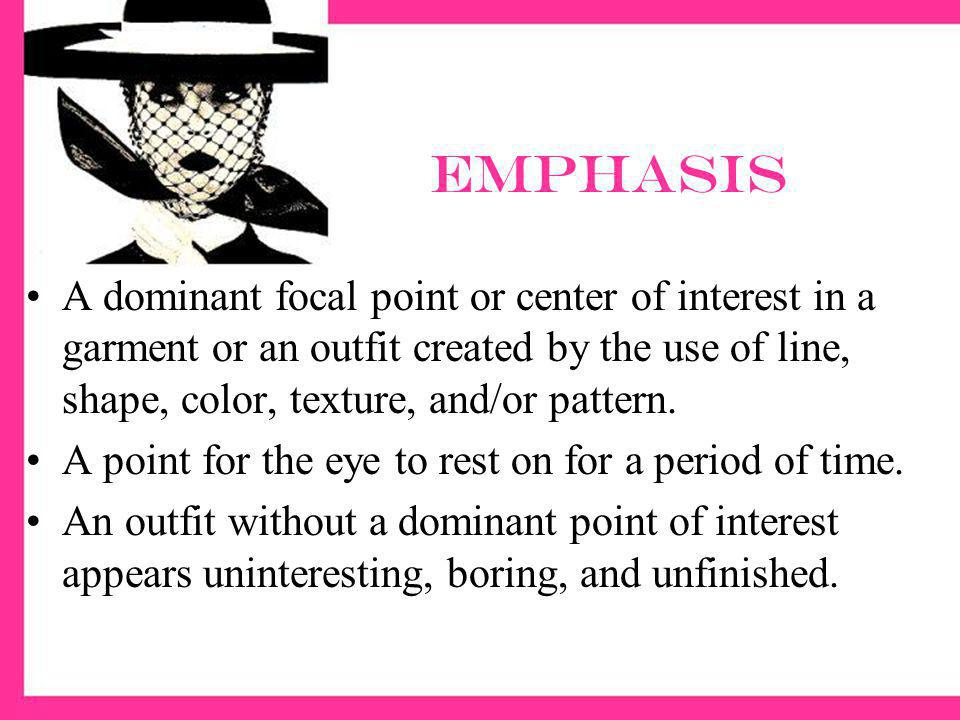 emphasis A dominant focal point or center of interest in a garment or an outfit created by the use of line, shape, color, texture, and/or pattern.
