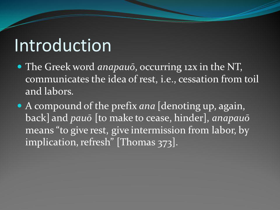 Introduction The Greek word anapauō, occurring 12x in the NT, communicates the idea of rest, i.e., cessation from toil and labors.