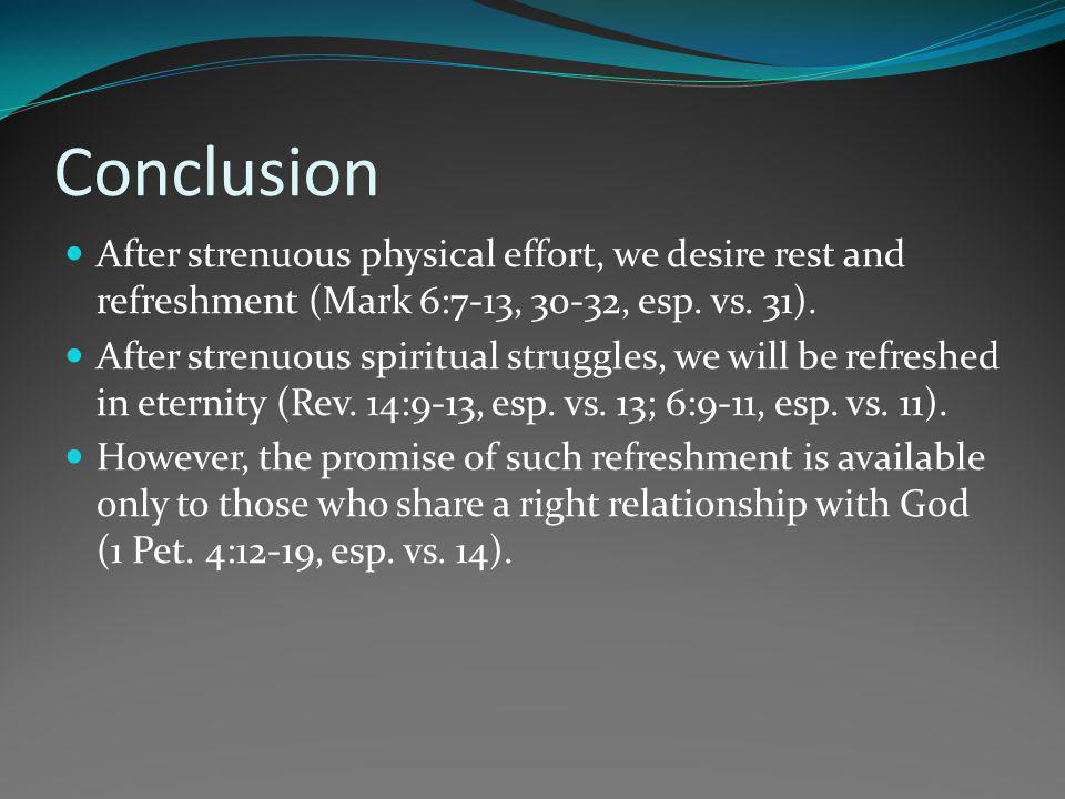 Conclusion After strenuous physical effort, we desire rest and refreshment (Mark 6:7-13, 30-32, esp. vs. 31).