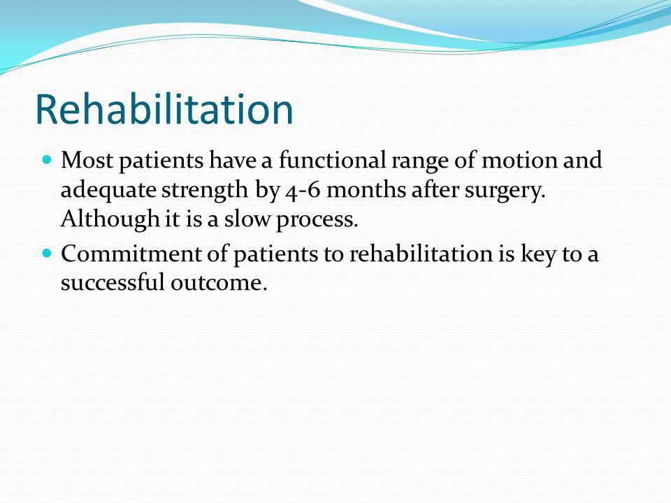 Rehabilitation Most patients have a functional range of motion and adequate strength by 4-6 months after surgery. Although it is a slow process.