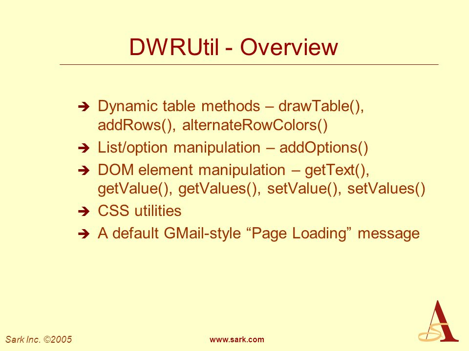 DWRUtil - Overview Dynamic table methods – drawTable(), addRows(), alternateRowColors() List/option manipulation – addOptions()