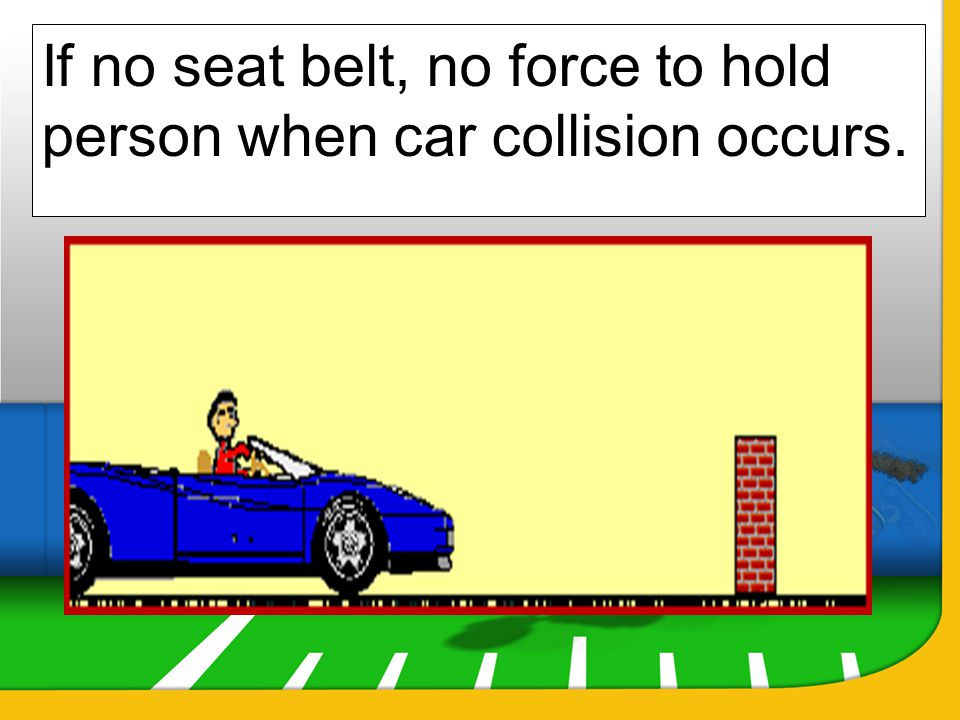 If no seat belt, no force to hold person when car collision occurs.