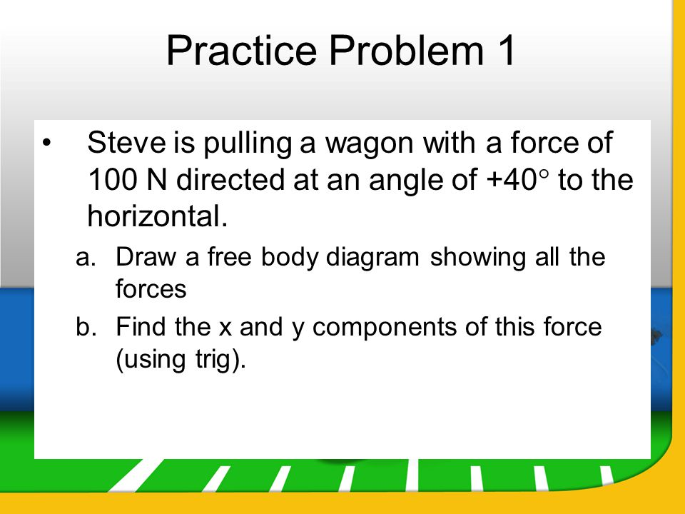 Practice Problem 1 Steve is pulling a wagon with a force of 100 N directed at an angle of +40 to the horizontal.