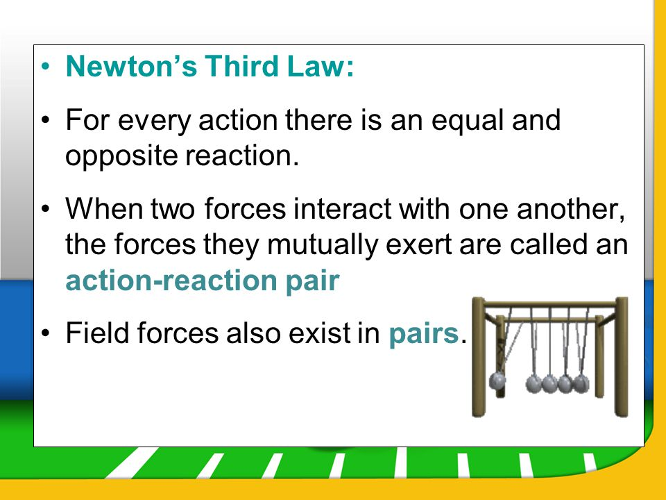 Newton's Third Law: For every action there is an equal and opposite reaction.