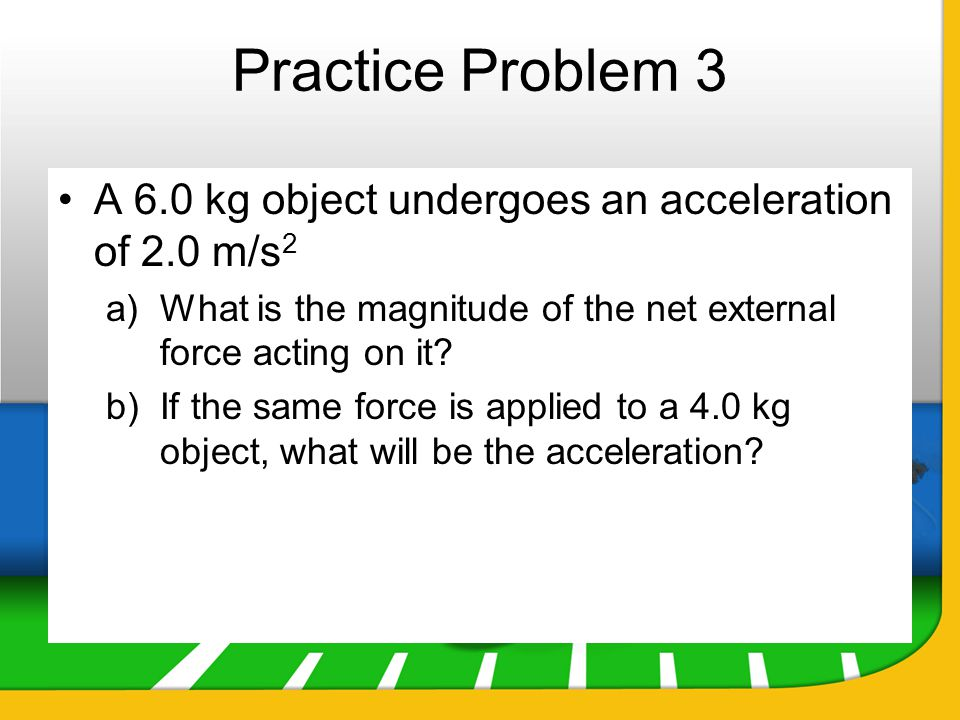 Practice Problem 3 A 6.0 kg object undergoes an acceleration of 2.0 m/s2. What is the magnitude of the net external force acting on it