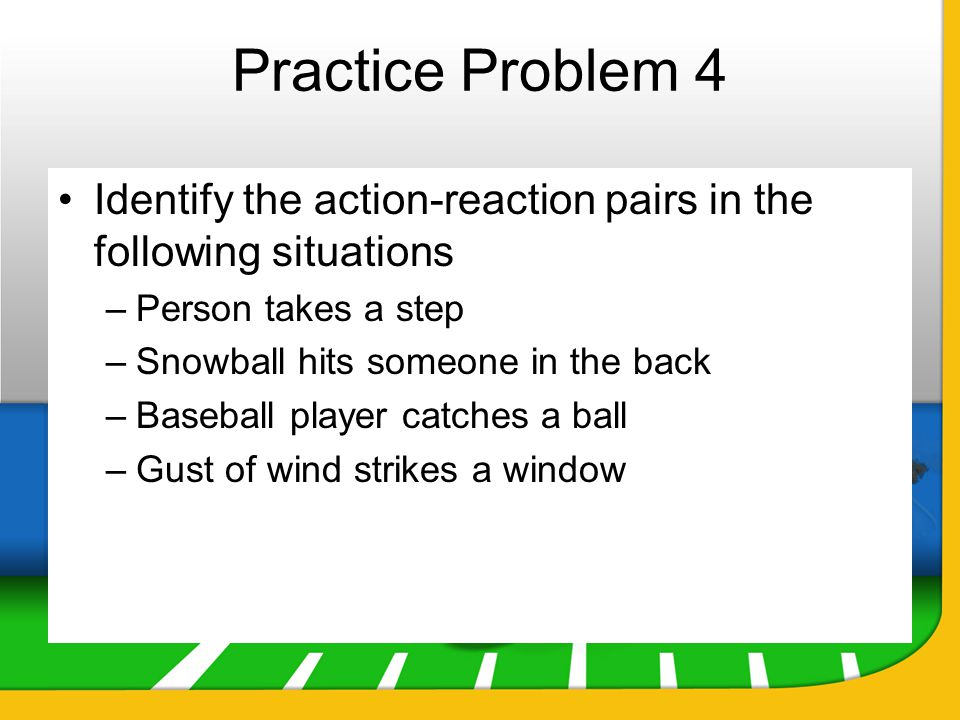 Practice Problem 4 Identify the action-reaction pairs in the following situations. Person takes a step.