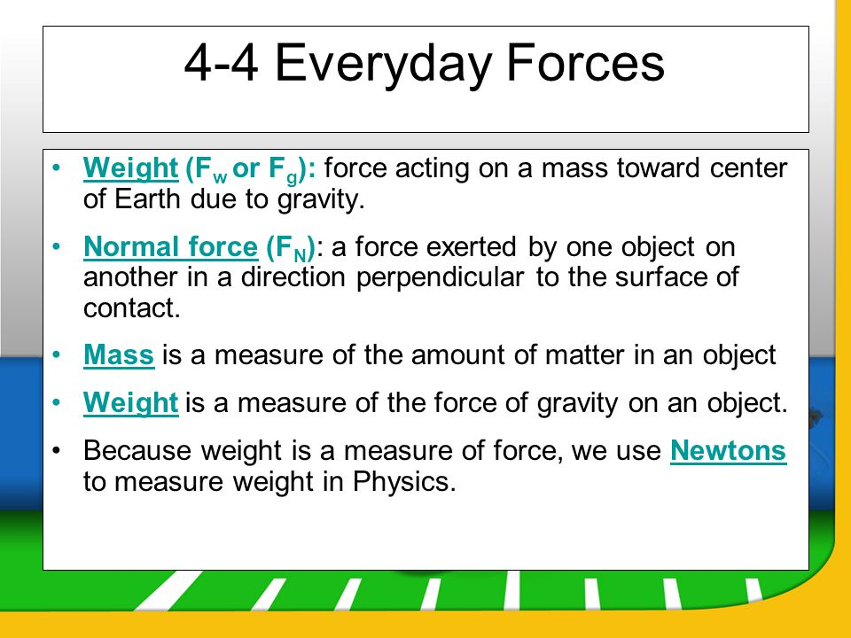 4-4 Everyday Forces Weight (Fw or Fg): force acting on a mass toward center of Earth due to gravity.