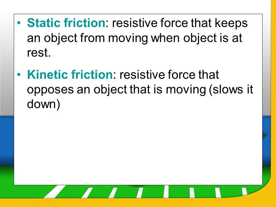 Static friction: resistive force that keeps an object from moving when object is at rest.
