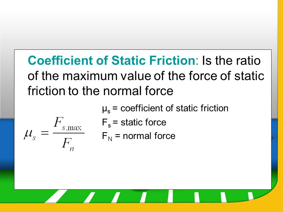Coefficient of Static Friction: Is the ratio of the maximum value of the force of static friction to the normal force