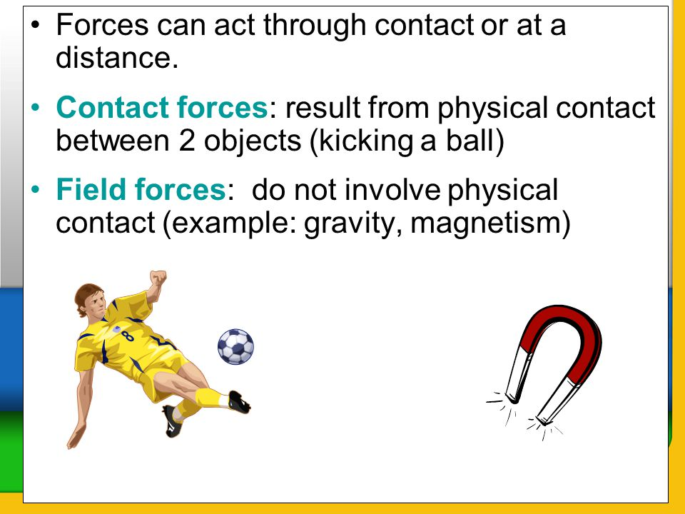 Forces can act through contact or at a distance.