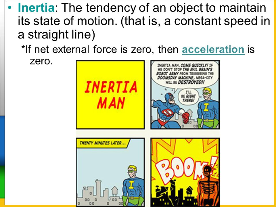 Inertia: The tendency of an object to maintain its state of motion