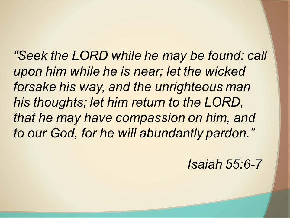 Seek the LORD while he may be found; call upon him while he is near; let the wicked forsake his way, and the unrighteous man his thoughts; let him return to the LORD, that he may have compassion on him, and to our God, for he will abundantly pardon.