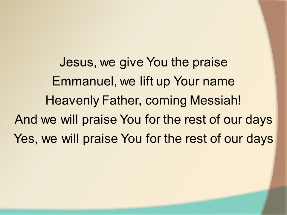 Jesus, we give You the praise Emmanuel, we lift up Your name
