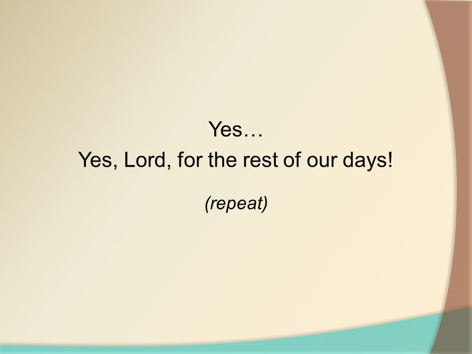 Yes… Yes, Lord, for the rest of our days! (repeat)