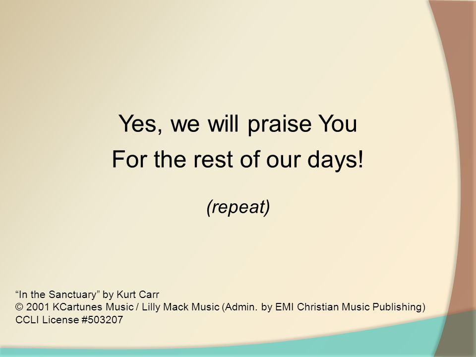 Yes, we will praise You For the rest of our days! (repeat)