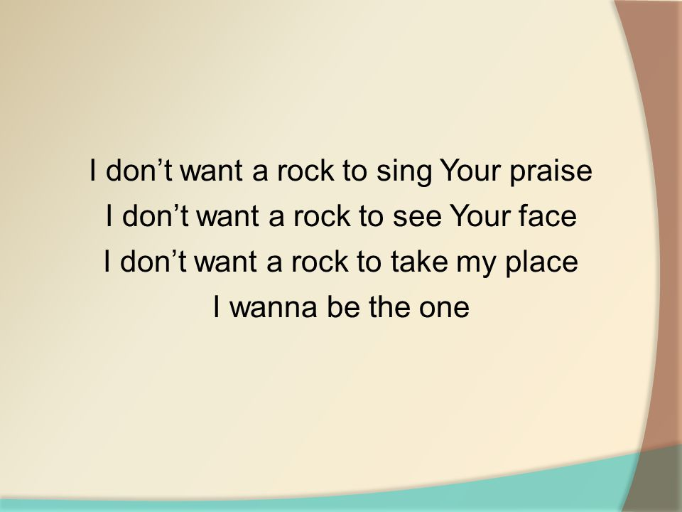 I don't want a rock to sing Your praise